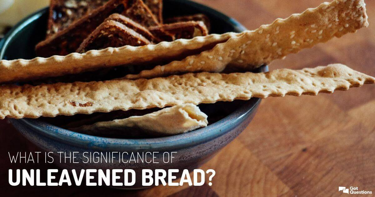 What is the significance of unleavened bread? | GotQuestions org