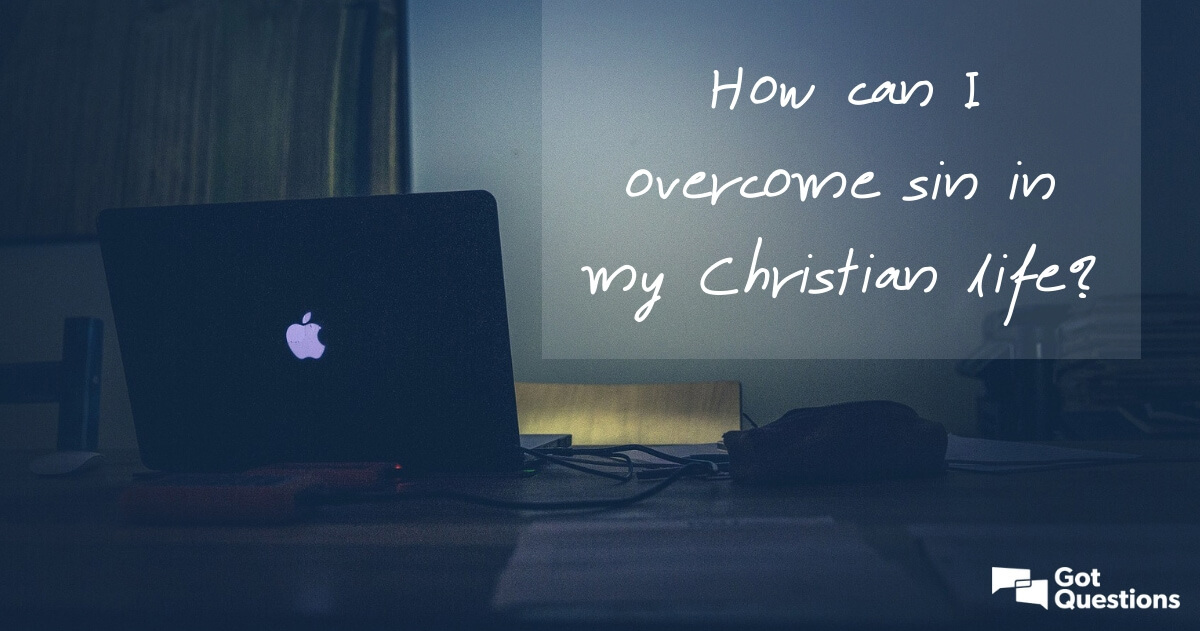 How can I overcome sin in my Christian life? | GotQuestions org
